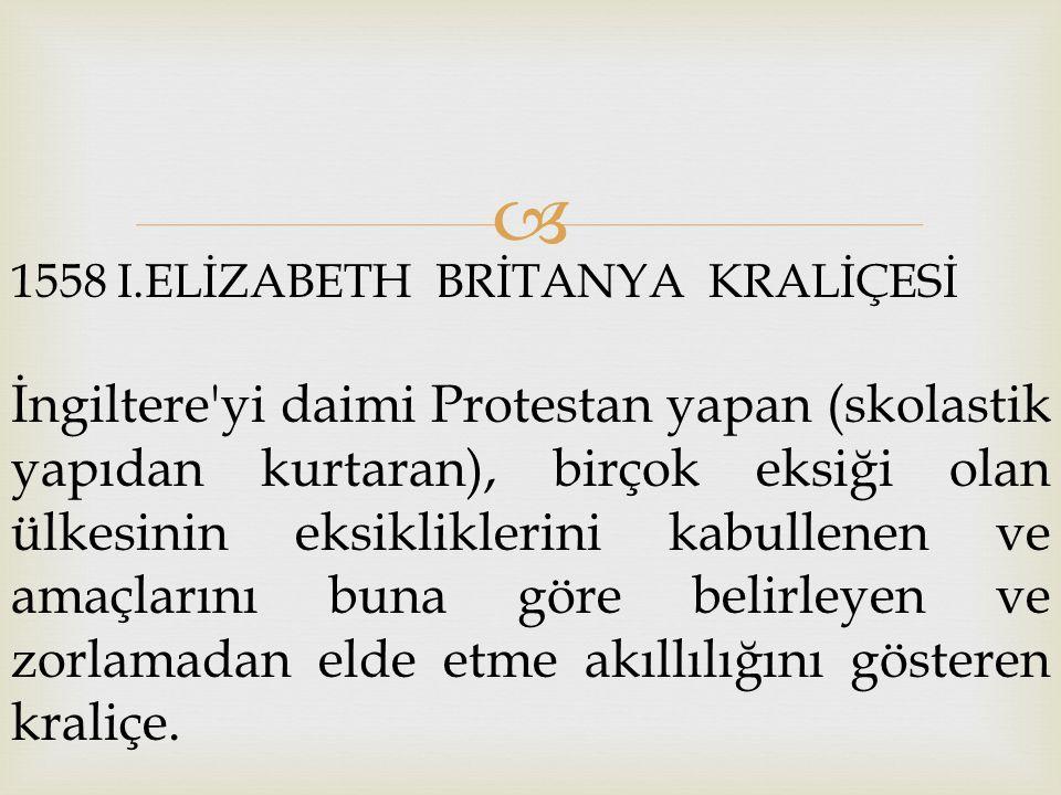  1558 I.ELİZABETH BRİTANYA KRALİÇESİ İngiltere'yi daimi Protestan yapan (skolastik yapıdan kurtaran), birçok eksiği olan ülkesinin eksikliklerini kab