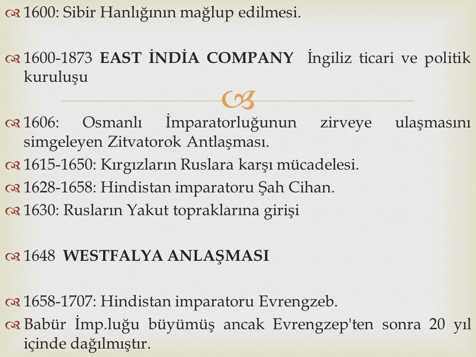   1600: Sibir Hanlığının mağlup edilmesi.  1600-1873 EAST İNDİA COMPANY İngiliz ticari ve politik kuruluşu  1606: Osmanlı İmparatorluğunun zirveye