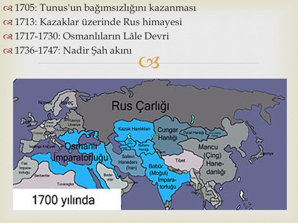   1705: Tunus'un bağımsızlığını kazanması  1713: Kazaklar üzerinde Rus himayesi  1717-1730: Osmanlıların Lâle Devri  1736-1747: Nadir Şah akını