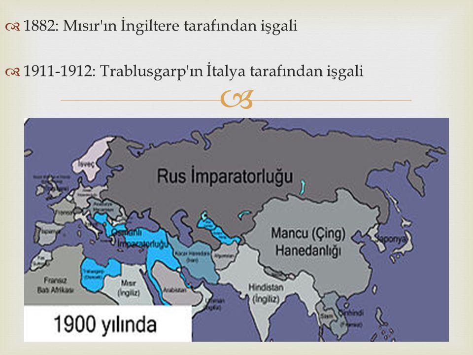   1882: Mısır'ın İngiltere tarafından işgali  1911-1912: Trablusgarp'ın İtalya tarafından işgali