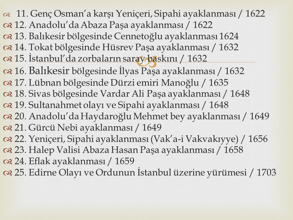   11. Genç Osman'a karşı Yeniçeri, Sipahi ayaklanması / 1622  12. Anadolu'da Abaza Paşa ayaklanması / 1622  13. Balıkesir bölgesinde Cennetoğlu ay