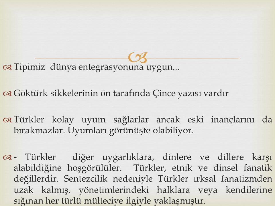   Tipimiz dünya entegrasyonuna uygun...  Göktürk sikkelerinin ön tarafında Çince yazısı vardır  Türkler kolay uyum sağlarlar ancak eski inançların