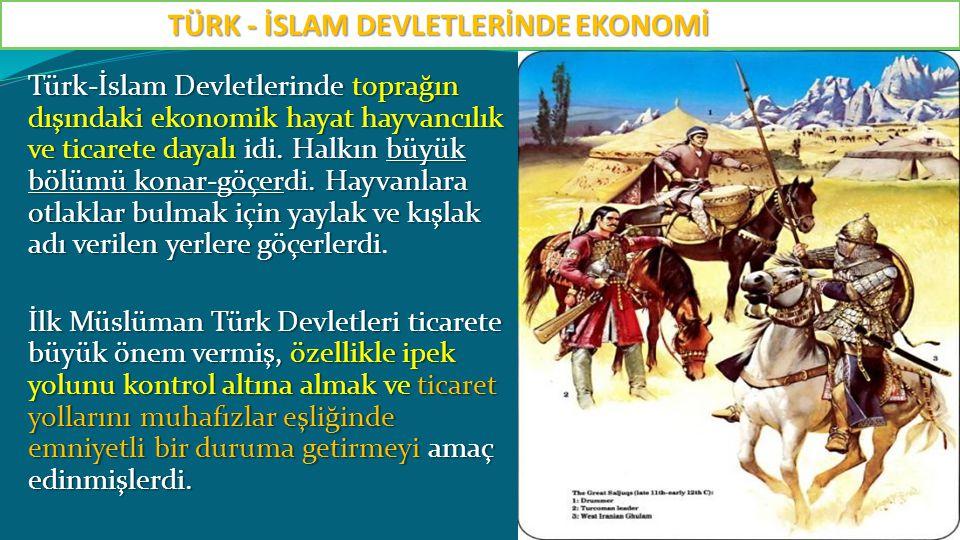 Türk-İslam Devletlerinde toprağın dışındaki ekonomik hayat hayvancılık ve ticarete dayalı idi. Halkın büyük bölümü konar-göçerdi. Hayvanlara otlaklar