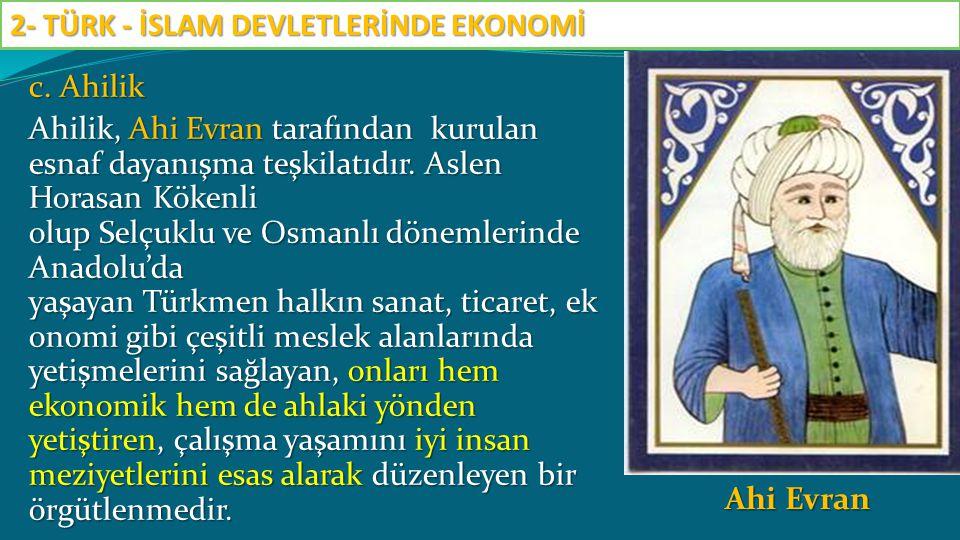 c. Ahilik Ahilik, Ahi Evran tarafından kurulan esnaf dayanışma teşkilatıdır. Aslen Horasan Kökenli olup Selçuklu ve Osmanlı dönemlerinde Anadolu'da ya