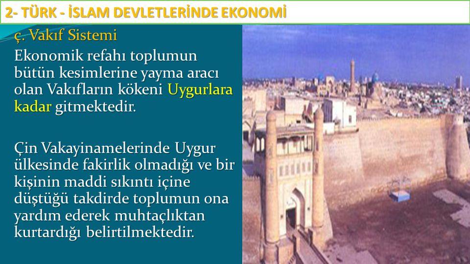 ç. Vakıf Sistemi Ekonomik refahı toplumun bütün kesimlerine yayma aracı olan Vakıfların kökeni Uygurlara kadar gitmektedir. Çin Vakayinamelerinde Uygu
