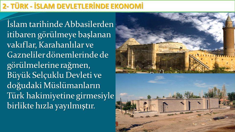 İslam tarihinde Abbasilerden itibaren görülmeye başlanan vakıflar, Karahanlılar ve Gazneliler dönemlerinde de görülmelerine rağmen, Büyük Selçuklu Dev