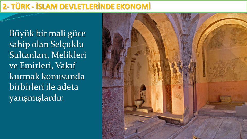 Büyük bir mali güce sahip olan Selçuklu Sultanları, Melikleri ve Emirleri, Vakıf kurmak konusunda birbirleri ile adeta yarışmışlardır. 2- TÜRK - İSLAM