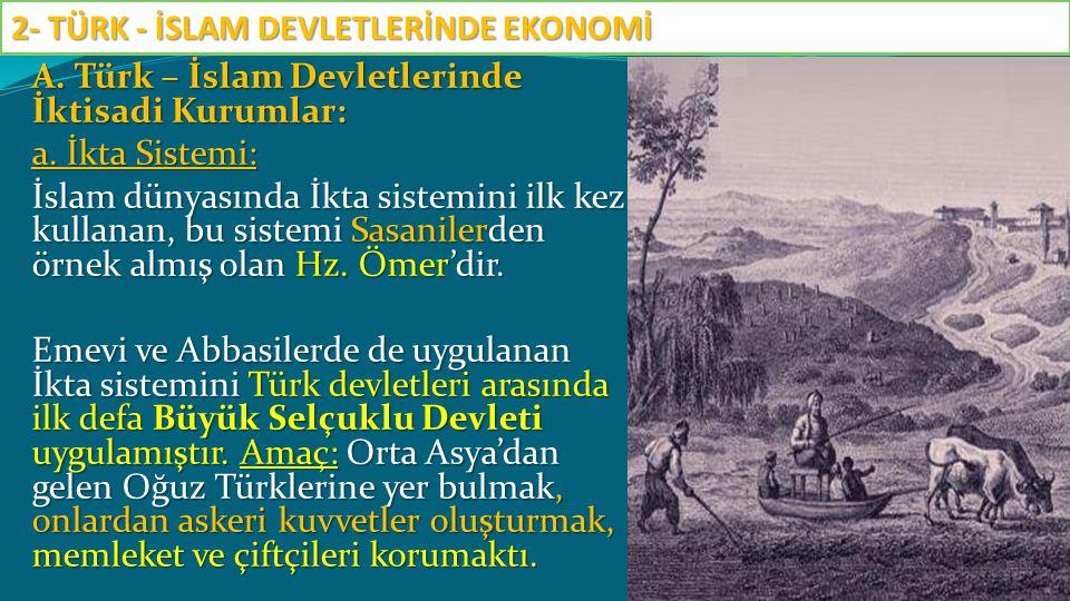 A. Türk – İslam Devletlerinde İktisadi Kurumlar: a. İkta Sistemi: İslam dünyasında İkta sistemini ilk kez kullanan, bu sistemi Sasanilerden örnek almı