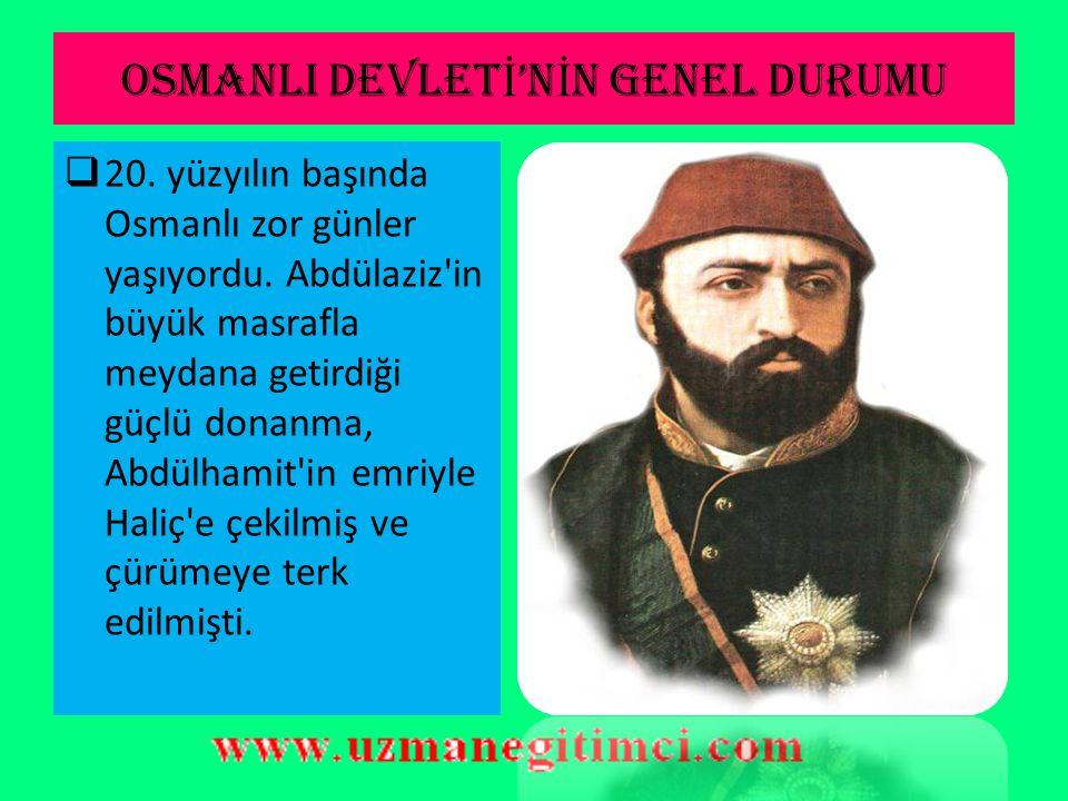 OSMANLI DEVLET İ 'N İ N GENEL DURUMU  20.yüzyılın başında Osmanlı zor günler yaşıyordu.