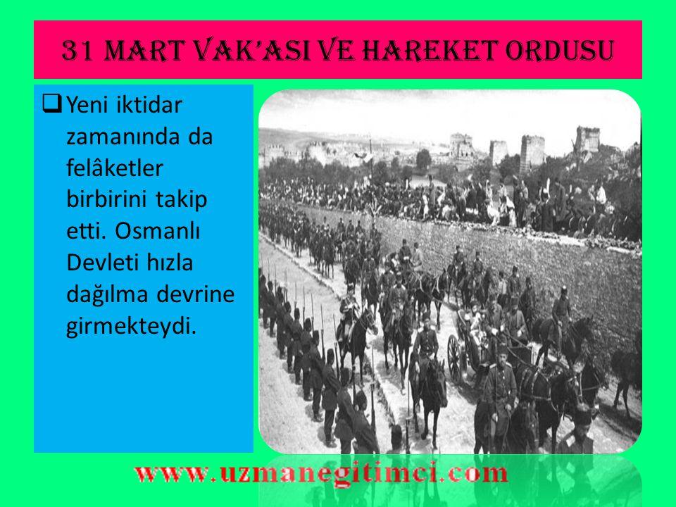 31 MART VAK'ASI VE HAREKET ORDUSU  İsyandan sorumlu tutulan II.Abdülhamit, şeyhülislâmdan alınan fetva ile meclis tarafından tahttan indirildi (27 Ni