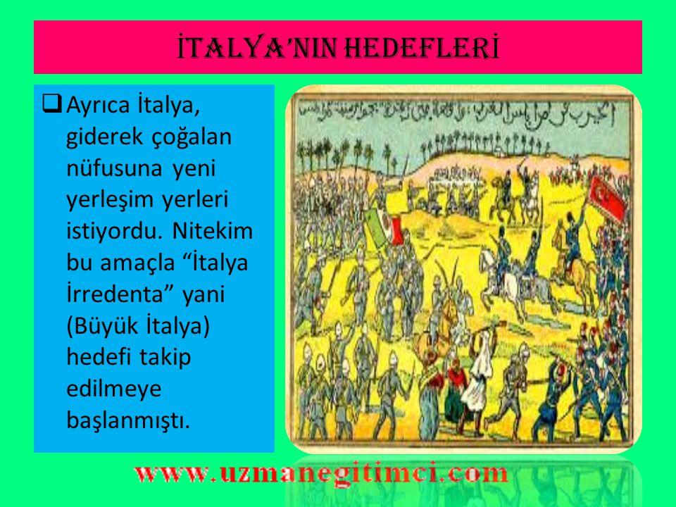 İ TALYA'NIN HEDEFLER İ  İtalya ise, 20. yüzyılın hemen başında yani 1911'de Osmanlı Devleti ile bir savaşa girecekti. İtalya'da bir çok Avrupa devlet