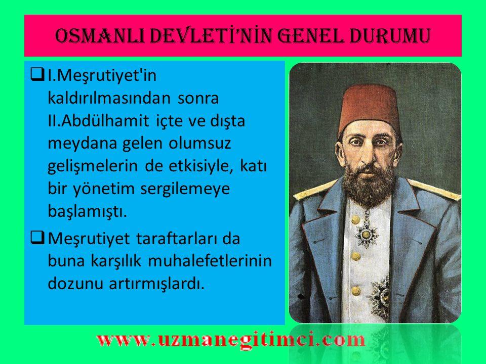 OSMANLI DEVLET İ 'N İ N GENEL DURUMU  I.Meşrutiyet in kaldırılmasından sonra II.Abdülhamit içte ve dışta meydana gelen olumsuz gelişmelerin de etkisiyle, katı bir yönetim sergilemeye başlamıştı.