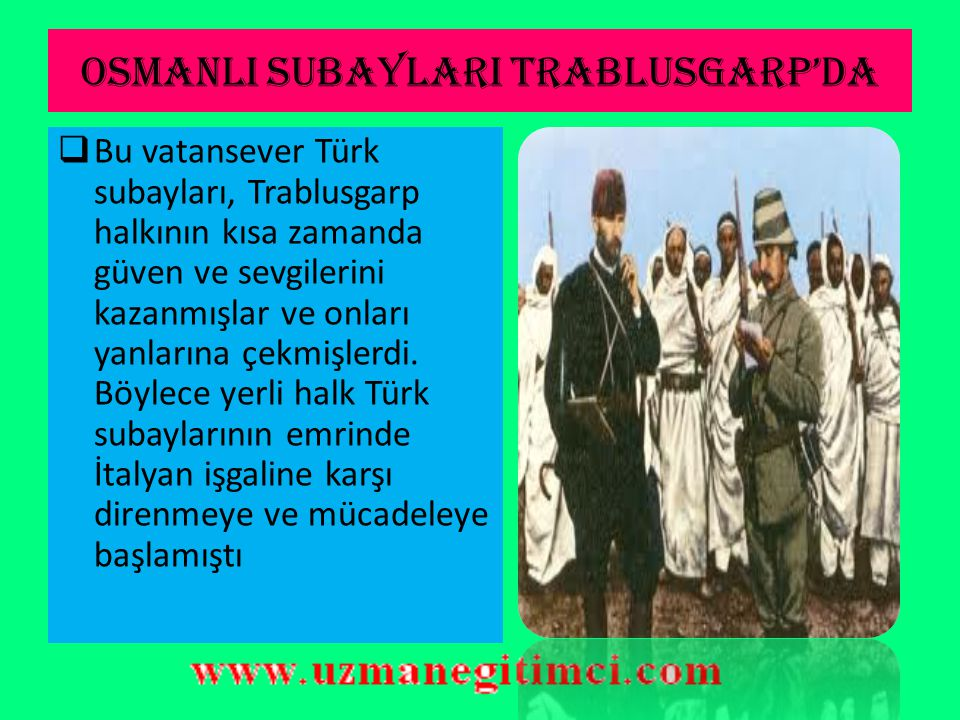 OSMANLI SUBAYLARI TRABLUSGARP'DA  Trablusgarp'a vatan savunmasına koşan vatansever subaylar arasında; Binbaşı Enver Bey, Kolağası Mustafa Kemal, Nuri