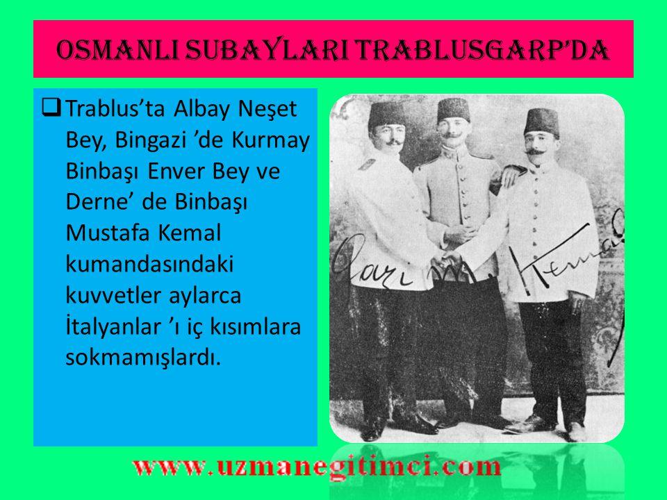 OSMANLI SUBAYLARI TRABLUSGARP'DA  Bu vatansever Türk subayları, Trablusgarp halkının kısa zamanda güven ve sevgilerini kazanmışlar ve onları yanların