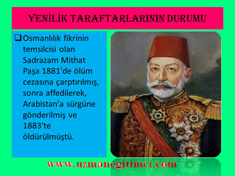 YEN İ L İ K TARAFTARLARININ DURUMU  Osmanlılık fikrinin temsilcisi olan Sadrazam Mithat Paşa 1881 de ölüm cezasına çarptırılmış, sonra affedilerek, Arabistan a sürgüne gönderilmiş ve 1883 te öldürülmüştü.