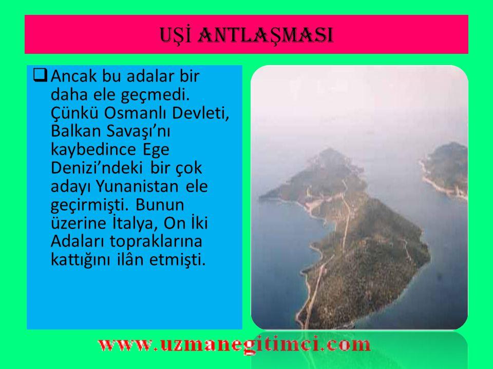 U Şİ ANTLA Ş MASI  Osmanlı Devleti, İtalyanların vermeyi kabul ettikleri bu On İki Ada'yı Yunanlılara karşı koruyacak güçte olmadığı için, Balkan Sav