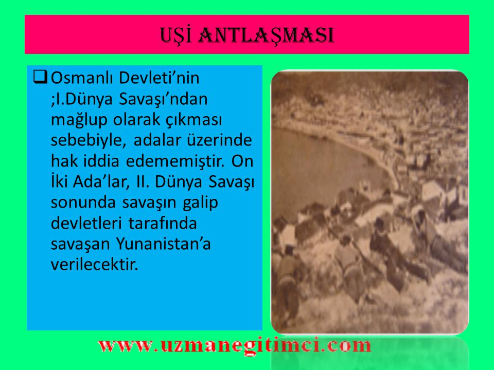 U Şİ ANTLA Ş MASI  Ancak bu adalar bir daha ele geçmedi. Çünkü Osmanlı Devleti, Balkan Savaşı'nı kaybedince Ege Denizi'ndeki bir çok adayı Yunanistan