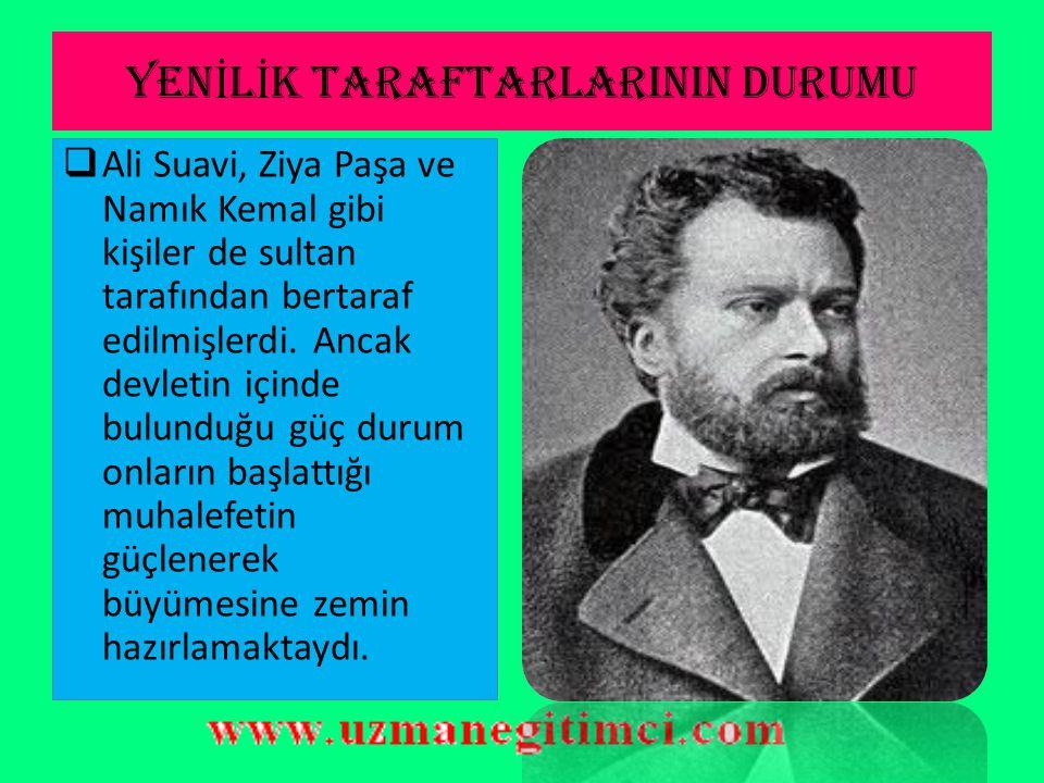 YEN İ L İ K TARAFTARLARININ DURUMU  Ali Suavi, Ziya Paşa ve Namık Kemal gibi kişiler de sultan tarafından bertaraf edilmişlerdi.