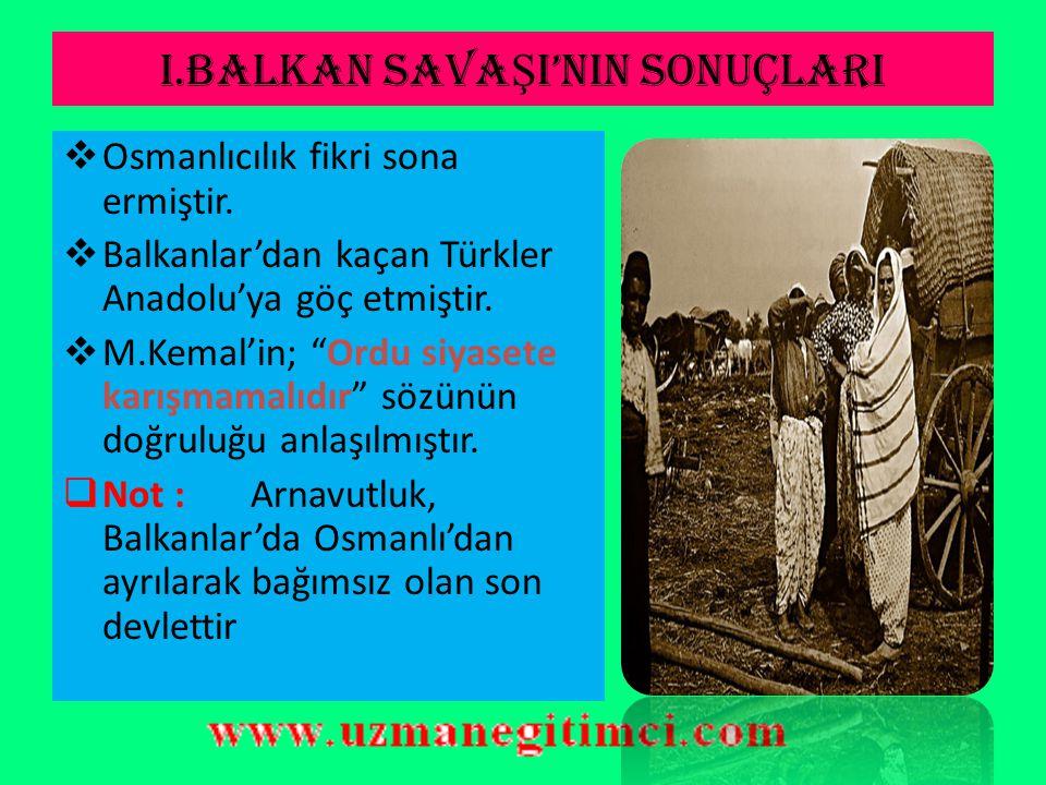 I.BALKAN SAVA Ş I'NIN SONUÇLARI  Arnavutluk savaş sırasında bağımsızlığını ilan etmiştir.  Arnavutluk, Balkanlar'da Osmanlı'dan ayrılan son devlet o