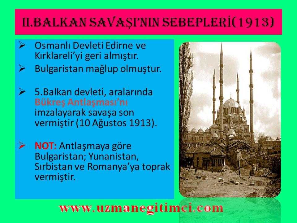 II.BALKAN SAVA Ş I'NIN SEBEPLER İ (1913) 1)Bulgaristan'ın çok güçlenmesi. 2)Osmanlı Devleti'nden alınan Balkan topraklarının paylaşılamaması.  Balkan