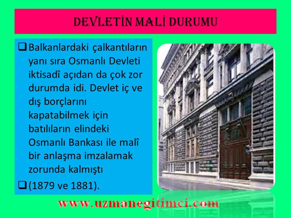 DEVLET İ N MAL İ DURUMU  Balkanlardaki çalkantıların yanı sıra Osmanlı Devleti iktisadî açıdan da çok zor durumda idi.