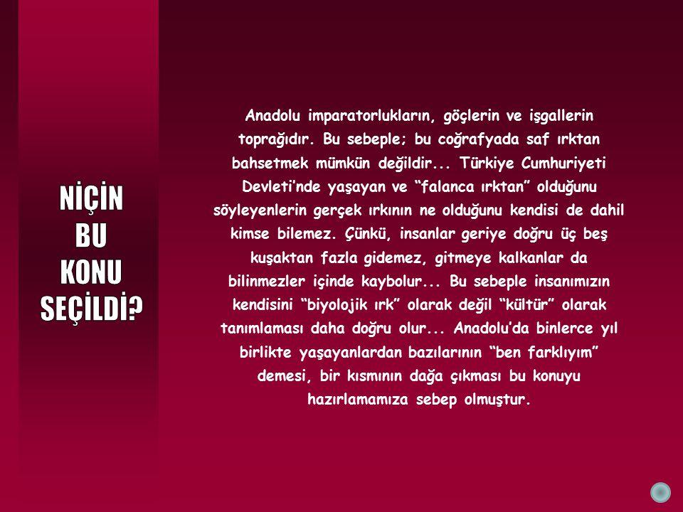 Anadolu imparatorlukların, göçlerin ve işgallerin toprağıdır. Bu sebeple; bu coğrafyada saf ırktan bahsetmek mümkün değildir... Türkiye Cumhuriyeti De