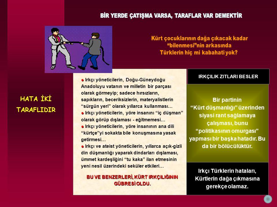 HATA İKİ TARAFLIDIR IRKÇILIK ZITLARI BESLER ● ● Irkçı yöneticilerin, Doğu-Güneydoğu Anadoluyu vatanın ve milletin bir parçası olarak görmeyip; sadece