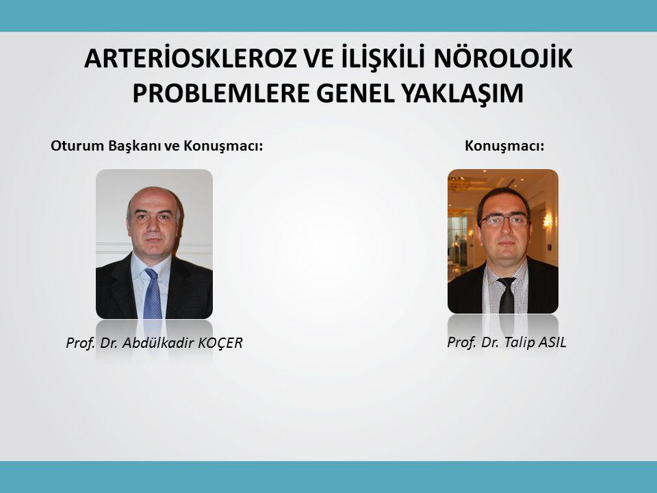ARTERİOSKLEROZ VE İLİŞKİLİ NÖROLOJİK PROBLEMLERE GENEL YAKLAŞIM Prof. Dr. Abdülkadir KOÇER Oturum Başkanı ve Konuşmacı: Prof. Dr. Talip ASIL Konuşmacı