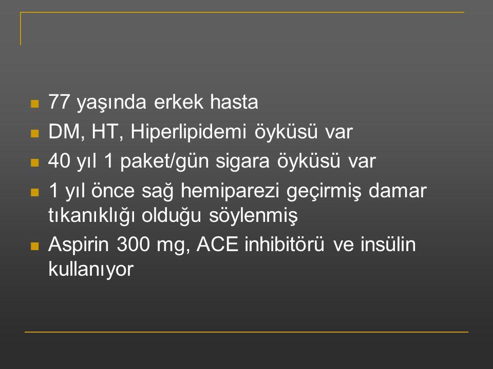 77 yaşında erkek hasta DM, HT, Hiperlipidemi öyküsü var 40 yıl 1 paket/gün sigara öyküsü var 1 yıl önce sağ hemiparezi geçirmiş damar tıkanıklığı oldu