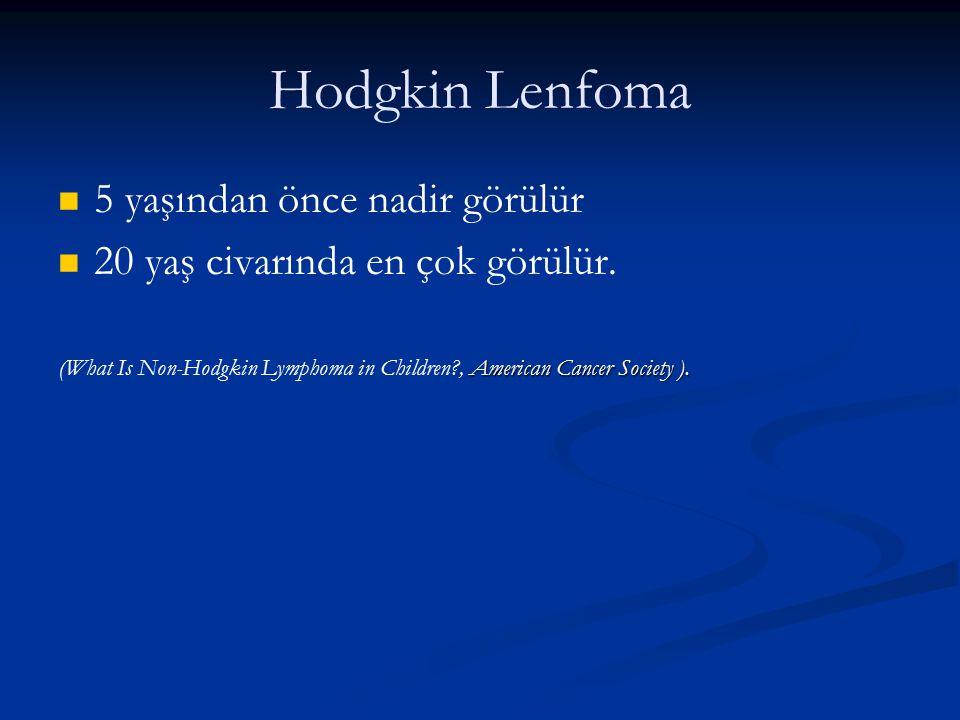 Hodgkin Lenfoma 5 yaşından önce nadir görülür 20 yaş civarında en çok görülür. American Cancer Society ). (What Is Non-Hodgkin Lymphoma in Children?,