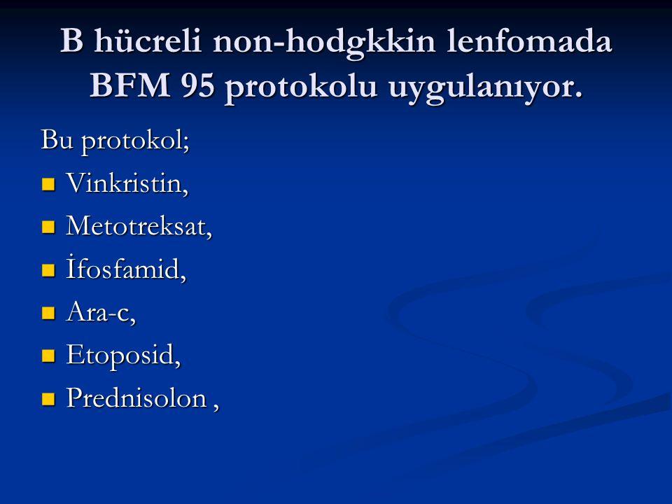 B hücreli non-hodgkkin lenfomada BFM 95 protokolu uygulanıyor. Bu protokol; Vinkristin, Vinkristin, Metotreksat, Metotreksat, İfosfamid, İfosfamid, Ar