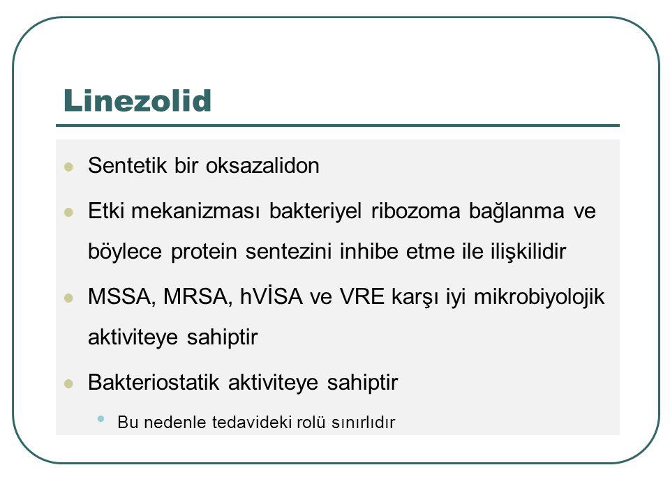 Linezolid Sentetik bir oksazalidon Etki mekanizması bakteriyel ribozoma bağlanma ve böylece protein sentezini inhibe etme ile ilişkilidir MSSA, MRSA, hVİSA ve VRE karşı iyi mikrobiyolojik aktiviteye sahiptir Bakteriostatik aktiviteye sahiptir Bu nedenle tedavideki rolü sınırlıdır