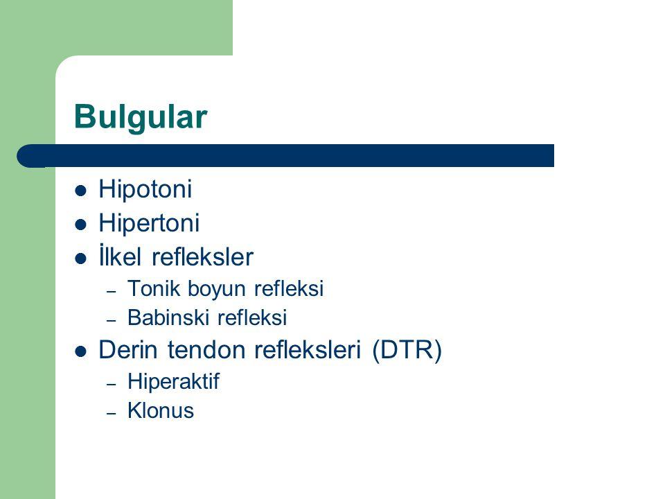 Bulgular Hipotoni Hipertoni İlkel refleksler – Tonik boyun refleksi – Babinski refleksi Derin tendon refleksleri (DTR) – Hiperaktif – Klonus
