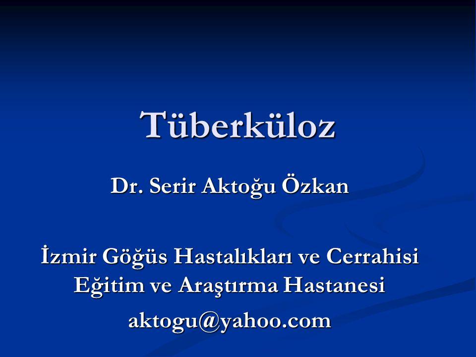 Tüberküloz Dr. Serir Aktoğu Özkan İzmir Göğüs Hastalıkları ve Cerrahisi Eğitim ve Araştırma Hastanesi aktogu@yahoo.com
