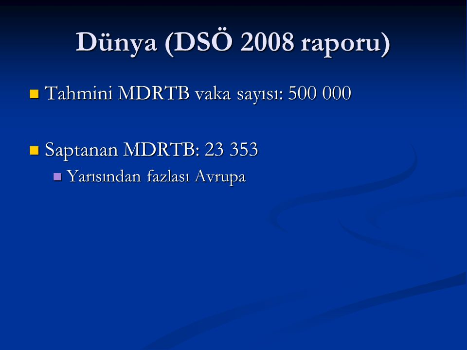 Dünya (DSÖ 2008 raporu)  Tahmini MDRTB vaka sayısı: 500 000 Tahmini MDRTB vaka sayısı: 500 000 Saptanan MDRTB: 23 353 Saptanan MDRTB: 23 353 Yarısınd