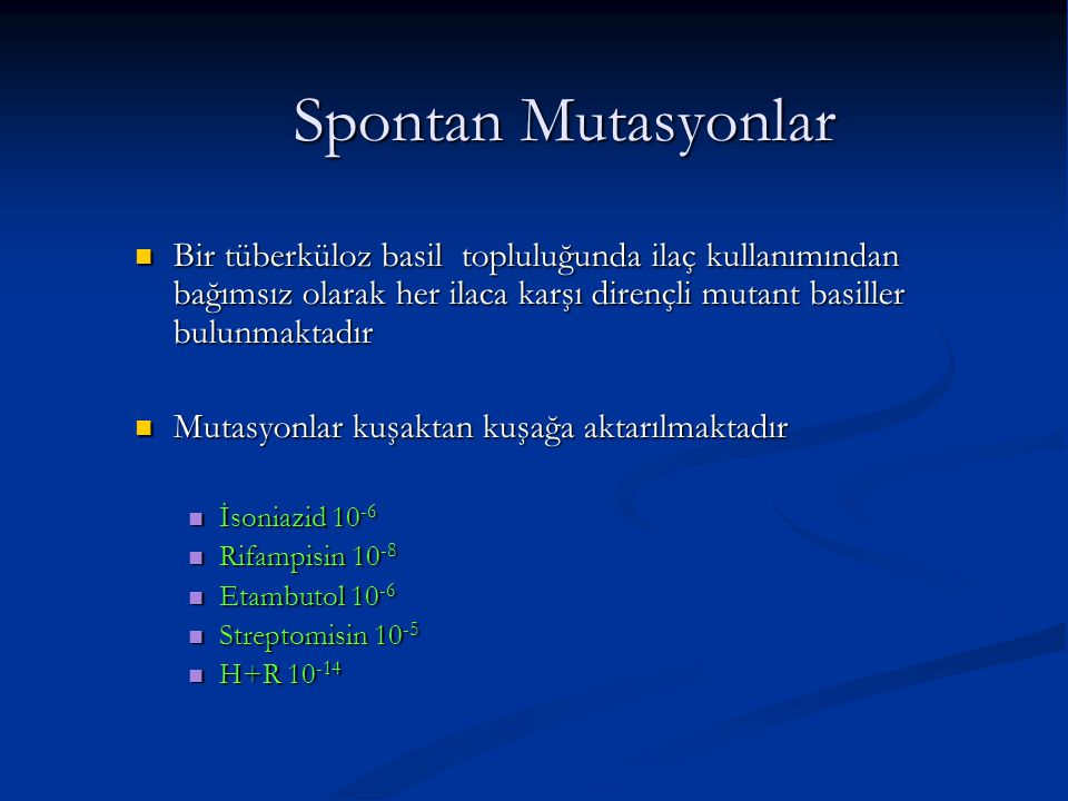 Spontan Mutasyonlar Bir tüberküloz basil topluluğunda ilaç kullanımından bağımsız olarak her ilaca karşı dirençli mutant basiller bulunmaktadır Bir tü