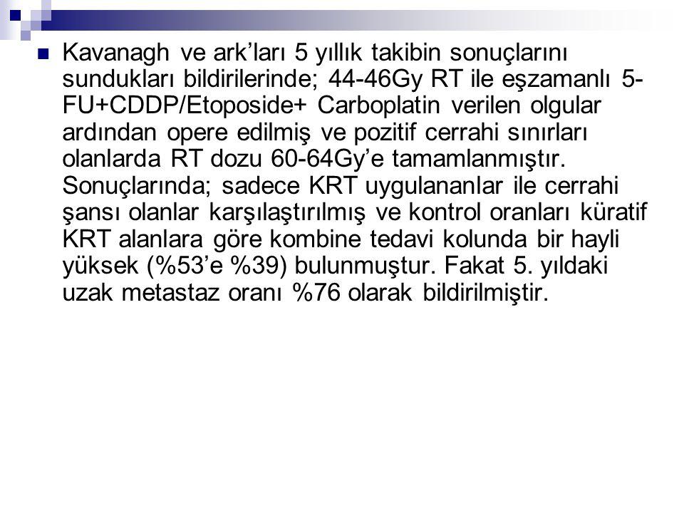 Kavanagh ve ark'ları 5 yıllık takibin sonuçlarını sundukları bildirilerinde; 44-46Gy RT ile eşzamanlı 5- FU+CDDP/Etoposide+ Carboplatin verilen olgula