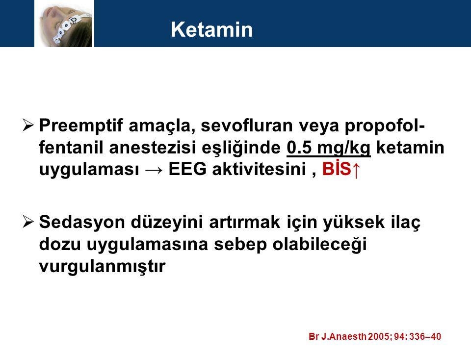 Ketamin  Preemptif amaçla, sevofluran veya propofol- fentanil anestezisi eşliğinde 0.5 mg/kg ketamin uygulaması → EEG aktivitesini, BİS↑  Sedasyon d