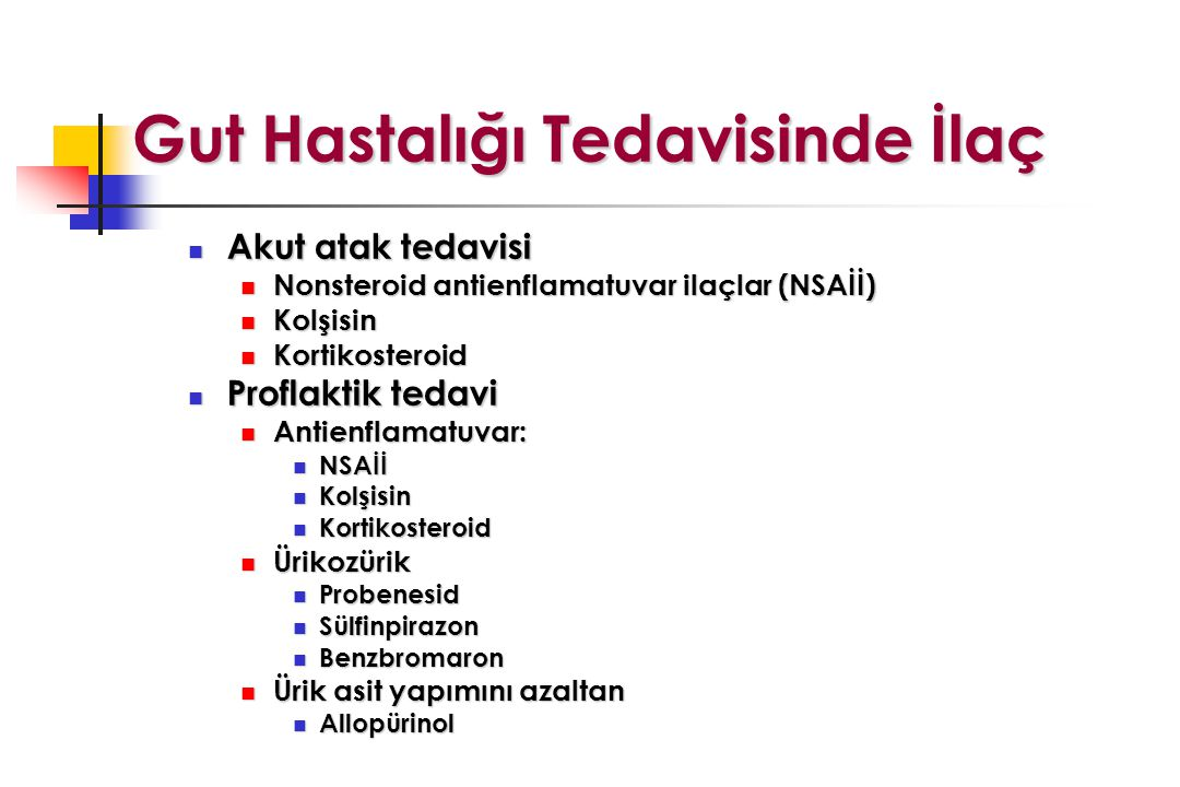 Gut Hastalığı Tedavisinde İlaç Akut atak tedavisi Akut atak tedavisi Nonsteroid antienflamatuvar ilaçlar (NSAİİ) Nonsteroid antienflamatuvar ilaçlar (NSAİİ) Kolşisin Kolşisin Kortikosteroid Kortikosteroid Proflaktik tedavi Proflaktik tedavi Antienflamatuvar: Antienflamatuvar: NSAİİ NSAİİ Kolşisin Kolşisin Kortikosteroid Kortikosteroid Ürikozürik Ürikozürik Probenesid Probenesid Sülfinpirazon Sülfinpirazon Benzbromaron Benzbromaron Ürik asit yapımını azaltan Ürik asit yapımını azaltan Allopürinol Allopürinol