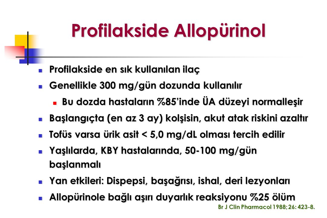 Profilakside Allopürinol Profilakside Allopürinol Profilakside en sık kullanılan ilaç Profilakside en sık kullanılan ilaç Genellikle 300 mg/gün dozunda kullanılır Genellikle 300 mg/gün dozunda kullanılır Bu dozda hastaların %85'inde ÜA düzeyi normalleşir Bu dozda hastaların %85'inde ÜA düzeyi normalleşir Başlangıçta (en az 3 ay) kolşisin, akut atak riskini azaltır Başlangıçta (en az 3 ay) kolşisin, akut atak riskini azaltır Tofüs varsa ürik asit < 5,0 mg/dL olması tercih edilir Tofüs varsa ürik asit < 5,0 mg/dL olması tercih edilir Yaşlılarda, KBY hastalarında, 50-100 mg/gün başlanmalı Yaşlılarda, KBY hastalarında, 50-100 mg/gün başlanmalı Yan etkileri: Dispepsi, başağrısı, ishal, deri lezyonları Yan etkileri: Dispepsi, başağrısı, ishal, deri lezyonları Allopürinole bağlı aşırı duyarlık reaksiyonu %25 ölüm Allopürinole bağlı aşırı duyarlık reaksiyonu %25 ölüm Br J Clin Pharmacol 1988; 26: 423-8.