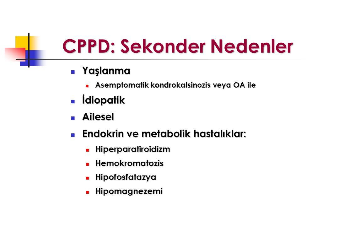 CPPD: Sekonder Nedenler CPPD: Sekonder Nedenler Yaşlanma Yaşlanma Asemptomatik kondrokalsinozis veya OA ile Asemptomatik kondrokalsinozis veya OA ile İdiopatik İdiopatik Ailesel Ailesel Endokrin ve metabolik hastalıklar: Endokrin ve metabolik hastalıklar: Hiperparatiroidizm Hiperparatiroidizm Hemokromatozis Hemokromatozis Hipofosfatazya Hipofosfatazya Hipomagnezemi Hipomagnezemi