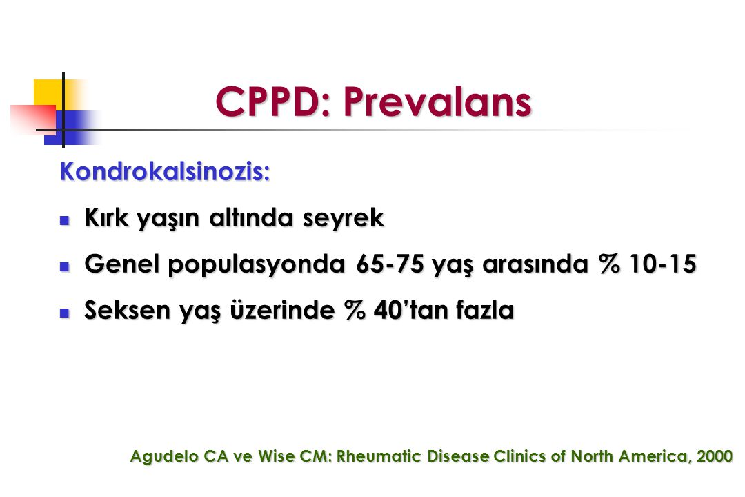 CPPD: Prevalans Kondrokalsinozis: Kırk yaşın altında seyrek Kırk yaşın altında seyrek Genel populasyonda 65-75 yaş arasında % 10-15 Genel populasyonda 65-75 yaş arasında % 10-15 Seksen yaş üzerinde % 40'tan fazla Seksen yaş üzerinde % 40'tan fazla Agudelo CA ve Wise CM: Rheumatic Disease Clinics of North America, 2000