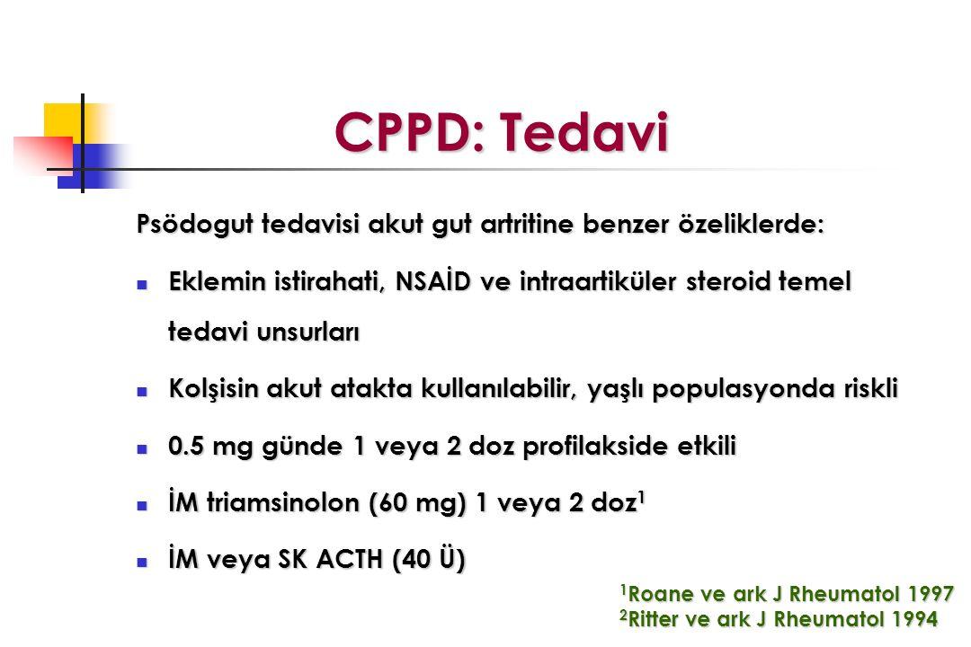 CPPD: Tedavi CPPD: Tedavi Psödogut tedavisi akut gut artritine benzer özeliklerde: Eklemin istirahati, NSAİD ve intraartiküler steroid temel tedavi unsurları Eklemin istirahati, NSAİD ve intraartiküler steroid temel tedavi unsurları Kolşisin akut atakta kullanılabilir, yaşlı populasyonda riskli Kolşisin akut atakta kullanılabilir, yaşlı populasyonda riskli 0.5 mg günde 1 veya 2 doz profilakside etkili 0.5 mg günde 1 veya 2 doz profilakside etkili İM triamsinolon (60 mg) 1 veya 2 doz 1 İM triamsinolon (60 mg) 1 veya 2 doz 1 İM veya SK ACTH (40 Ü) İM veya SK ACTH (40 Ü) 1 Roane ve ark J Rheumatol 1997 2 Ritter ve ark J Rheumatol 1994