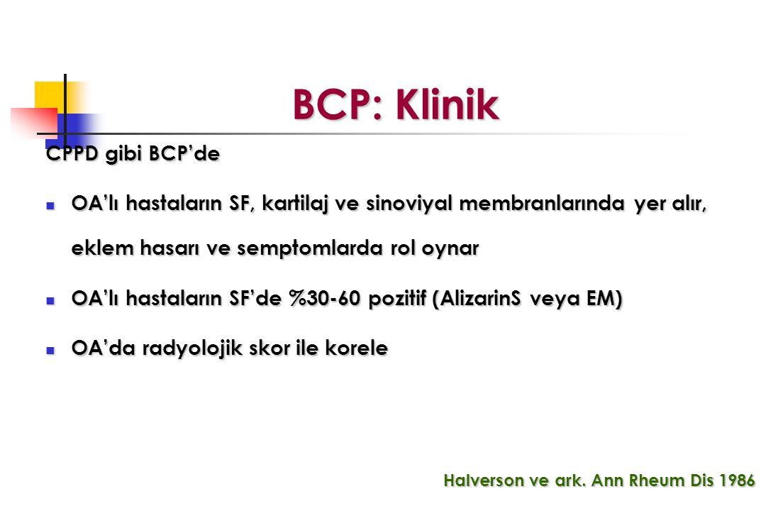 BCP: Klinik BCP: Klinik CPPD gibi BCP'de OA'lı hastaların SF, kartilaj ve sinoviyal membranlarında yer alır, eklem hasarı ve semptomlarda rol oynar OA'lı hastaların SF, kartilaj ve sinoviyal membranlarında yer alır, eklem hasarı ve semptomlarda rol oynar OA'lı hastaların SF'de %30-60 pozitif (AlizarinS veya EM) OA'lı hastaların SF'de %30-60 pozitif (AlizarinS veya EM) OA'da radyolojik skor ile korele OA'da radyolojik skor ile korele Halverson ve ark.