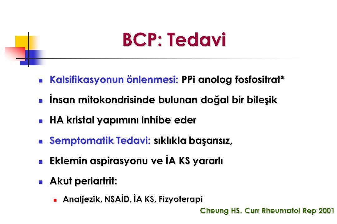 BCP: Tedavi BCP: Tedavi Kalsifikasyonun önlenmesi: PPi anolog fosfositrat* Kalsifikasyonun önlenmesi: PPi anolog fosfositrat* İnsan mitokondrisinde bulunan doğal bir bileşik İnsan mitokondrisinde bulunan doğal bir bileşik HA kristal yapımını inhibe eder HA kristal yapımını inhibe eder Semptomatik Tedavi: sıklıkla başarısız, Semptomatik Tedavi: sıklıkla başarısız, Eklemin aspirasyonu ve İA KS yararlı Eklemin aspirasyonu ve İA KS yararlı Akut periartrit: Akut periartrit: Analjezik, NSAİD, İA KS, Fizyoterapi Analjezik, NSAİD, İA KS, Fizyoterapi Cheung HS.