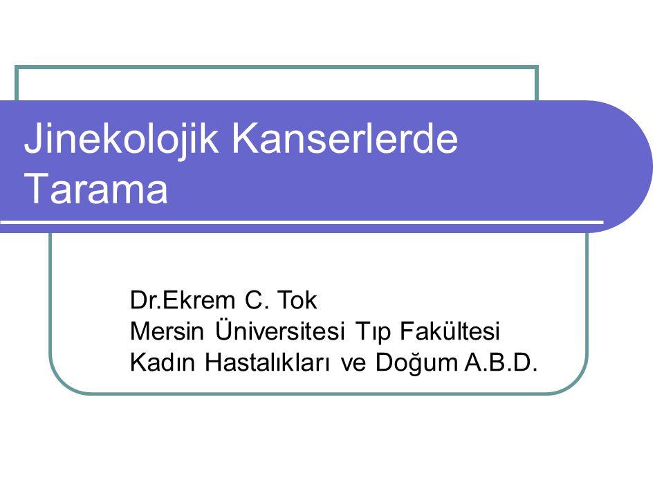 Jinekolojik Kanserlerde Tarama Dr.Ekrem C. Tok Mersin Üniversitesi Tıp Fakültesi Kadın Hastalıkları ve Doğum A.B.D.