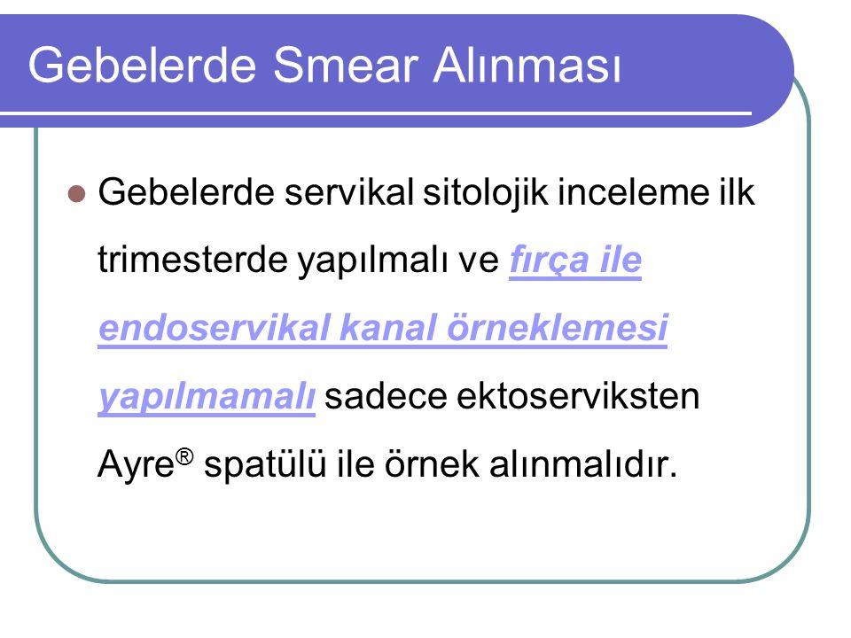 Gebelerde Smear Alınması Gebelerde servikal sitolojik inceleme ilk trimesterde yapılmalı ve fırça ile endoservikal kanal örneklemesi yapılmamalı sadec