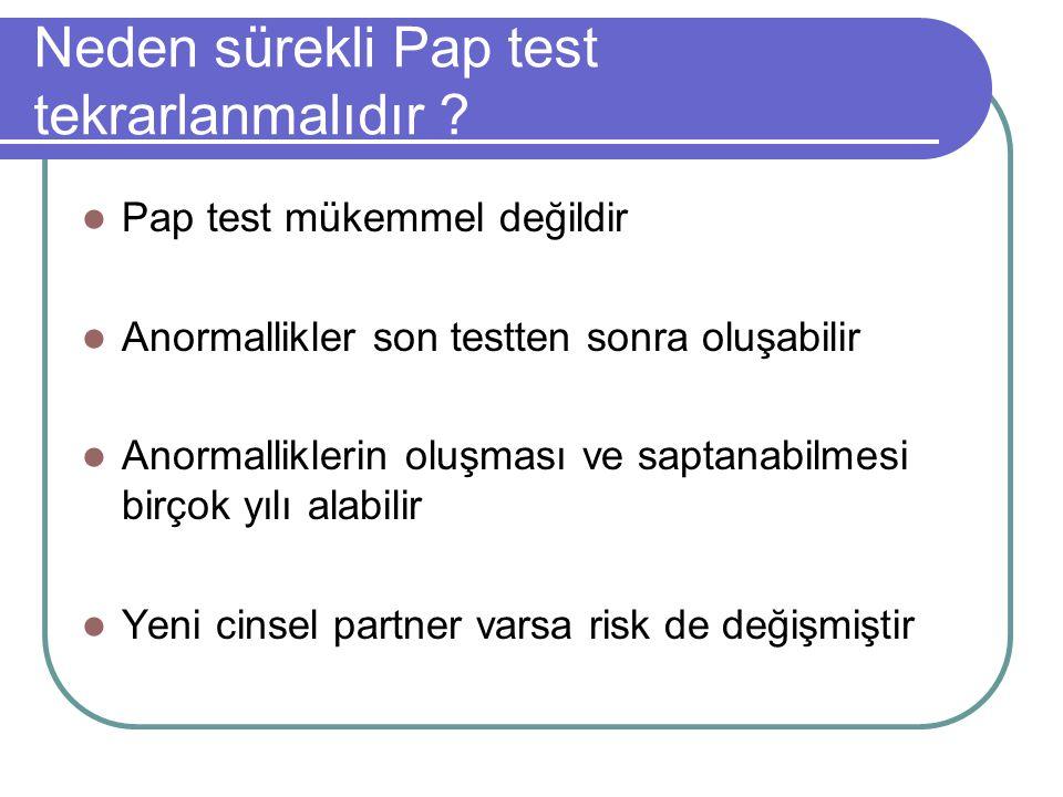 Neden sürekli Pap test tekrarlanmalıdır ? Pap test mükemmel değildir Anormallikler son testten sonra oluşabilir Anormalliklerin oluşması ve saptanabil