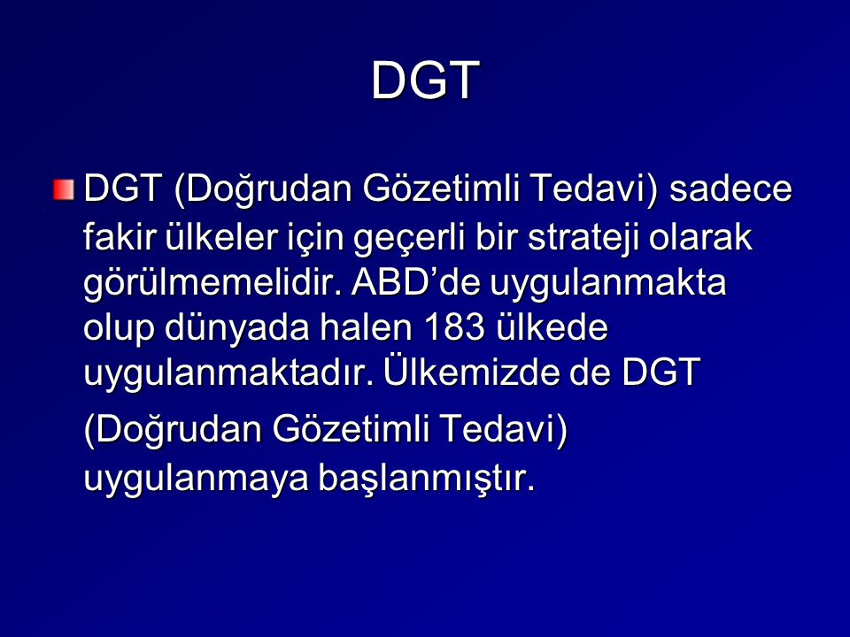 DGT DGT (Doğrudan Gözetimli Tedavi) sadece fakir ülkeler için geçerli bir strateji olarak görülmemelidir. ABD'de uygulanmakta olup dünyada halen 183 ü