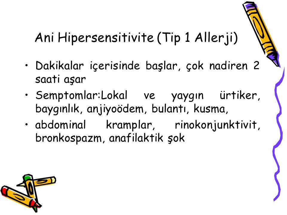 Ani Hipersensitivite (Tip 1 Allerji) Dakikalar içerisinde başlar, çok nadiren 2 saati aşar Semptomlar:Lokal ve yaygın ürtiker, baygınlık, anjiyoödem,